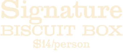 Signature Biscuit Box $14 per person