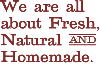 We are all about fresh, natural and homemade.